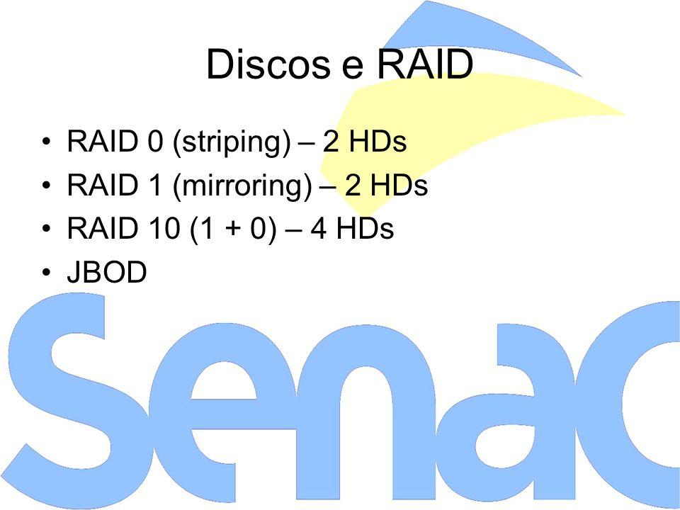 Discos e RAID RAID 0 (striping) – 2 HDs RAID 1 (mirroring) – 2 HDs