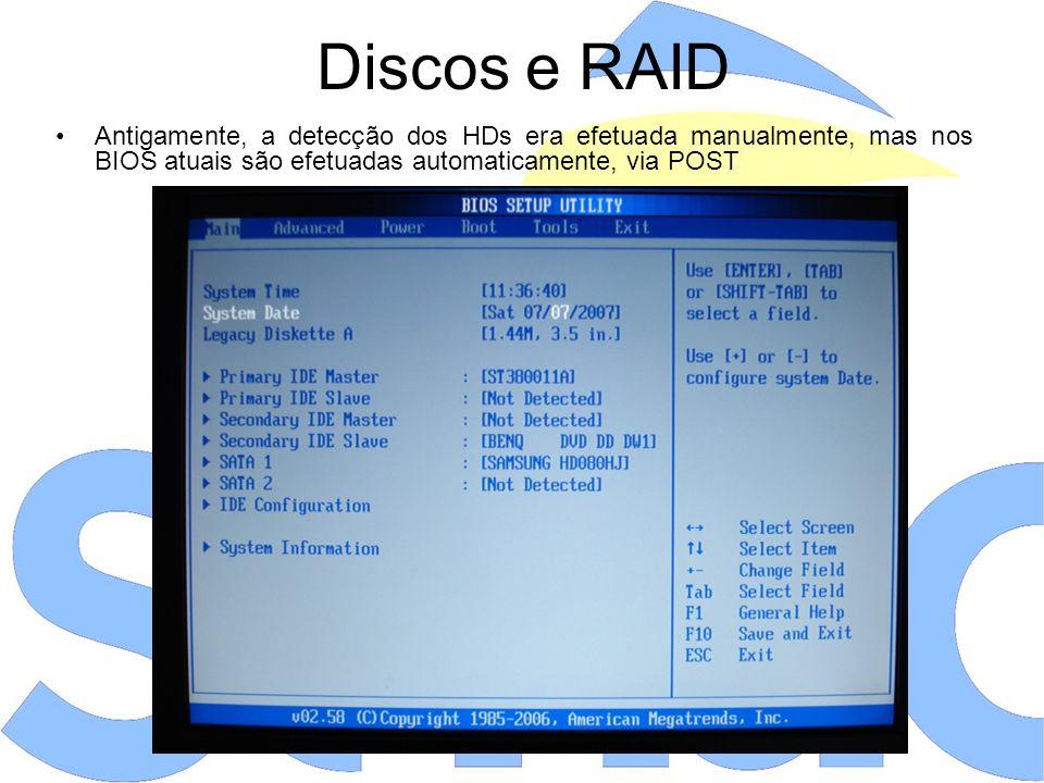 Discos e RAID Antigamente, a detecção dos HDs era efetuada manualmente, mas nos BIOS atuais são efetuadas automaticamente, via POST.