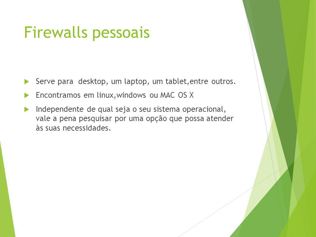 Firewalls pessoais Serve para desktop, um laptop, um tablet,entre outros. Encontramos em linux,windows ou MAC OS X.