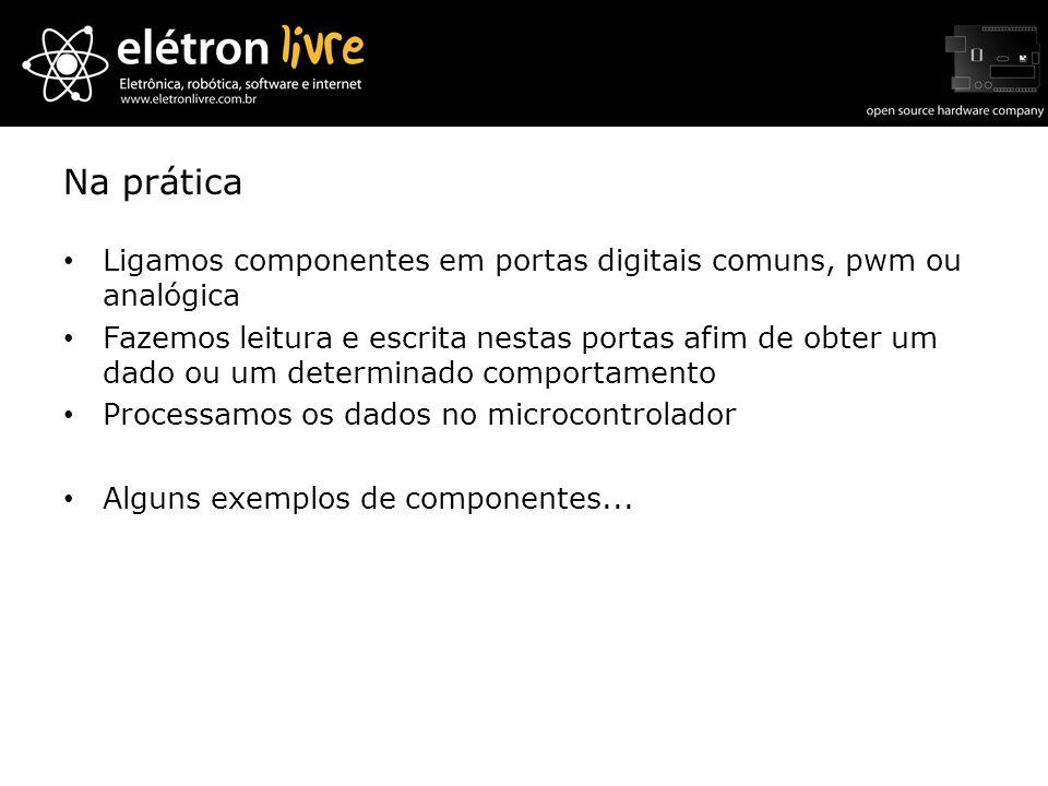 Na práticaLigamos componentes em portas digitais comuns, pwm ou analógica.