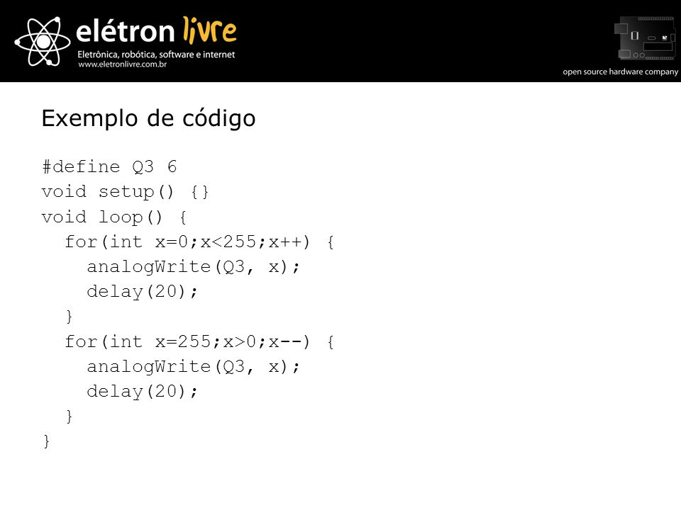 Exemplo de código #define Q3 6 void setup() {} void loop() { for(int x=0;x<255;x++) { analogWrite(Q3, x); delay(20); } for(int x=255;x>0;x--) {