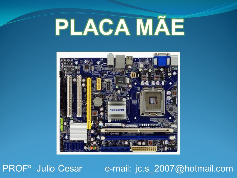 PLACA MÃE PROFº Julio Cesar e-mail: jc.s_2007@hotmail.com