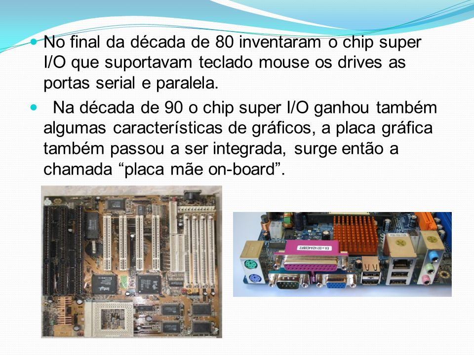 No final da década de 80 inventaram o chip super I/O que suportavam teclado mouse os drives as portas serial e paralela.