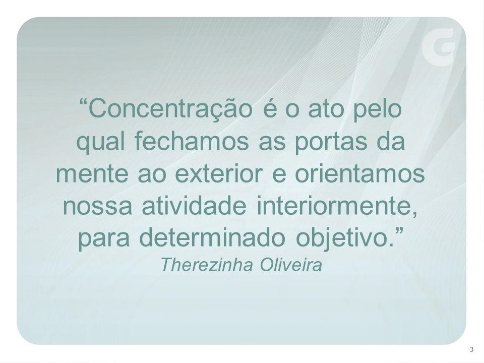 Concentração é o ato pelo qual fechamos as portas da mente ao exterior e orientamos nossa atividade interiormente, para determinado objetivo. Therezinha Oliveira