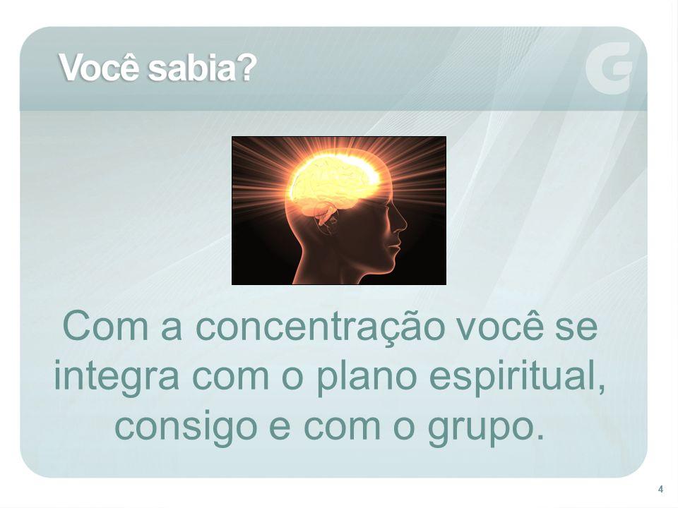 Com a concentração você se integra com o plano espiritual, consigo e com o grupo.