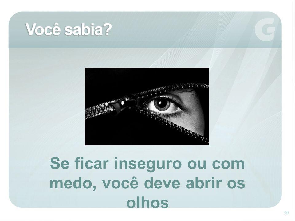 Se ficar inseguro ou com medo, você deve abrir os olhos