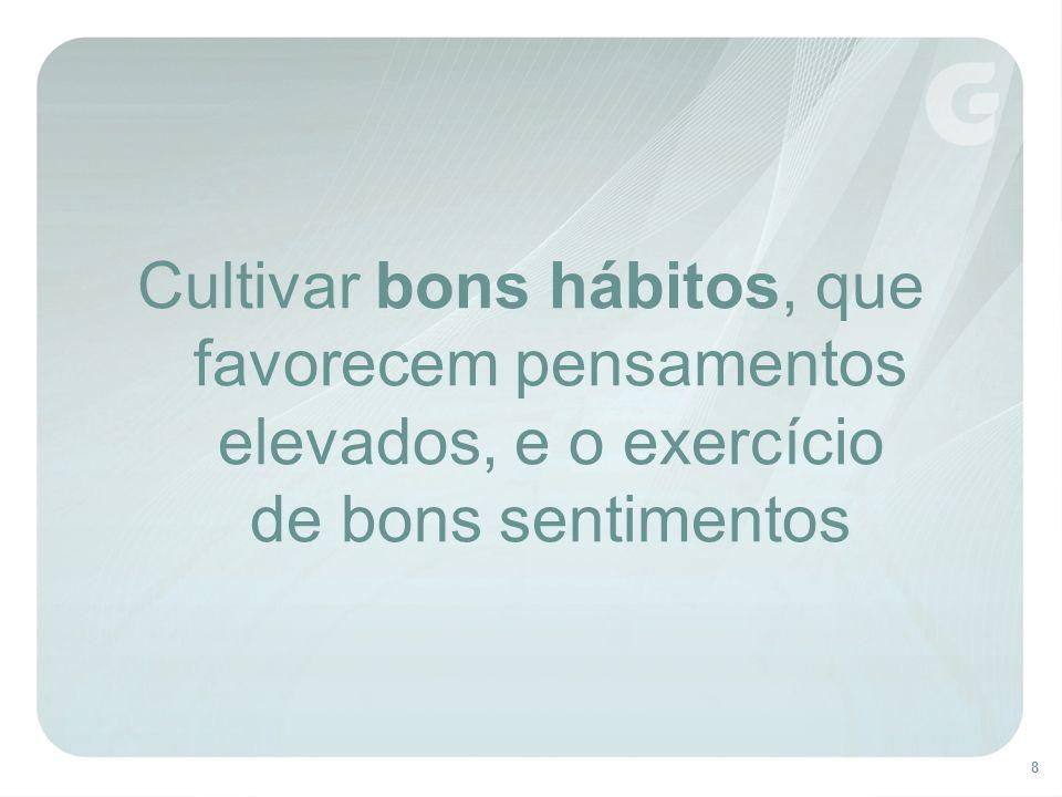 Cultivar bons hábitos, que favorecem pensamentos elevados, e o exercício de bons sentimentos