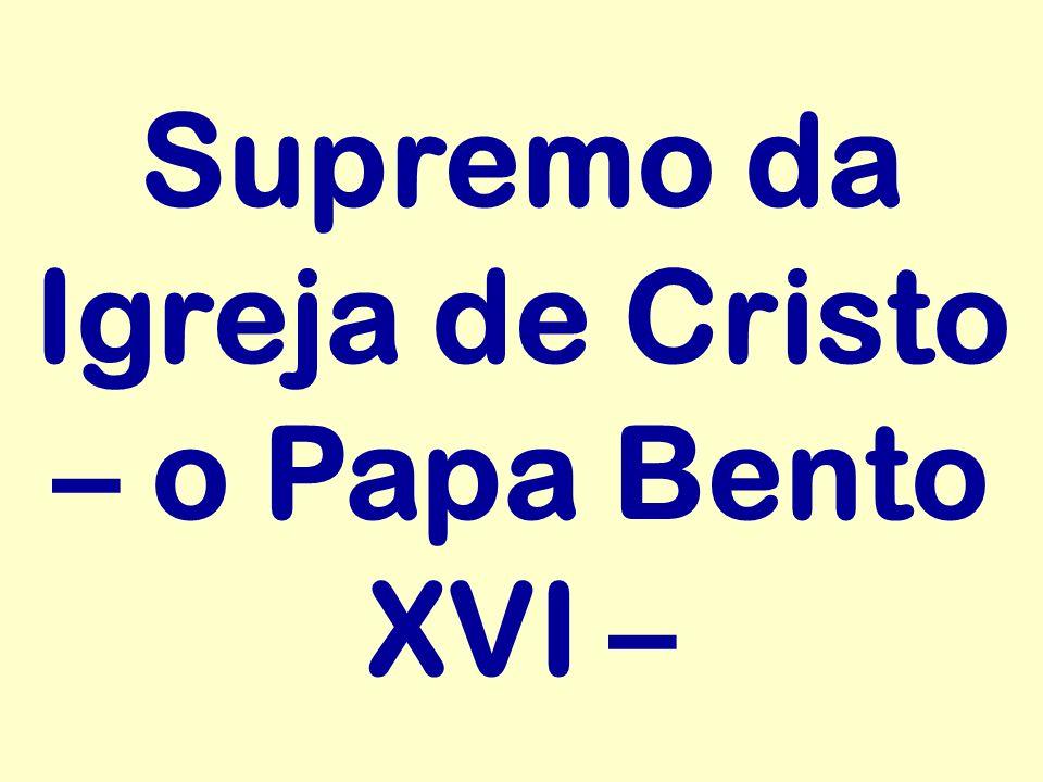 Supremo da Igreja de Cristo – o Papa Bento XVI –