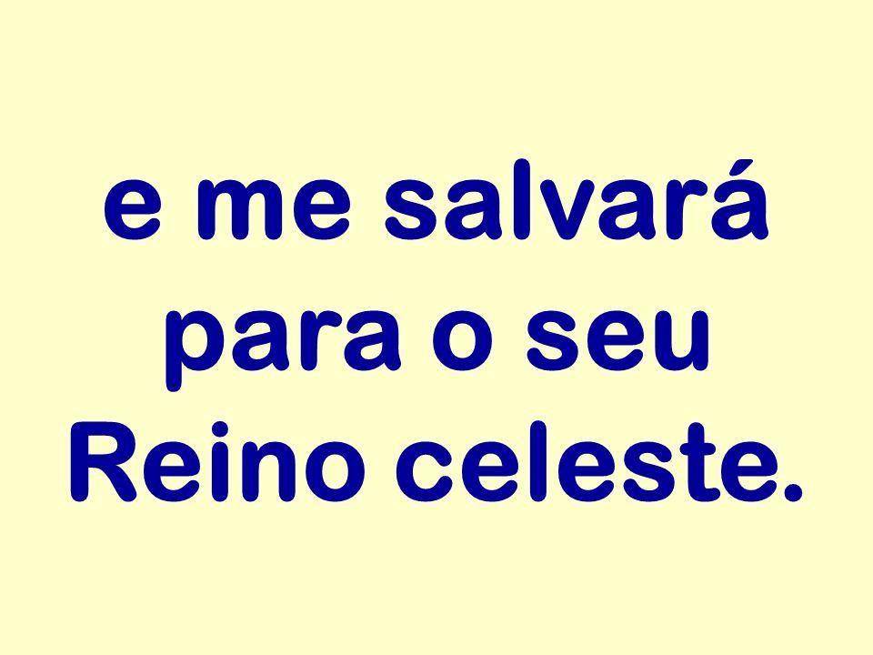 e me salvará para o seu Reino celeste.