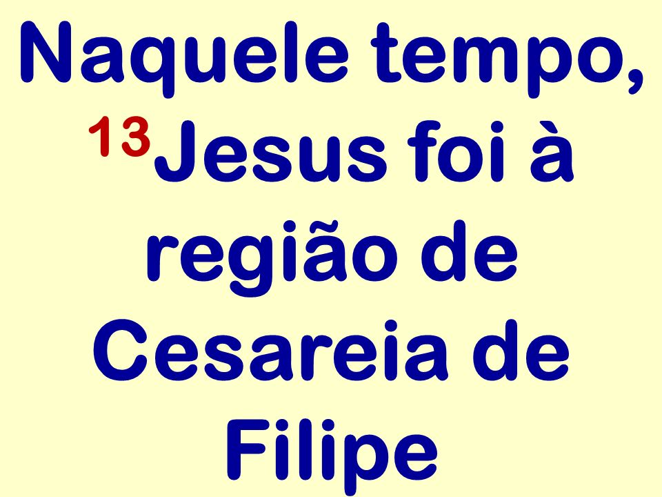 Naquele tempo, 13Jesus foi à região de Cesareia de Filipe