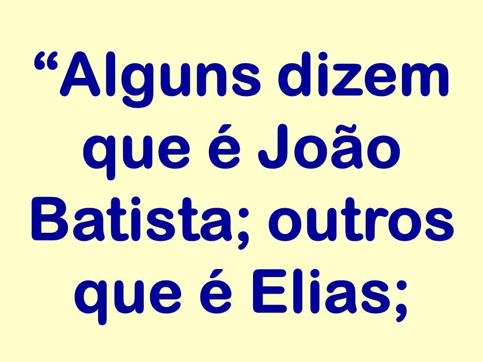 Alguns dizem que é João Batista; outros que é Elias;