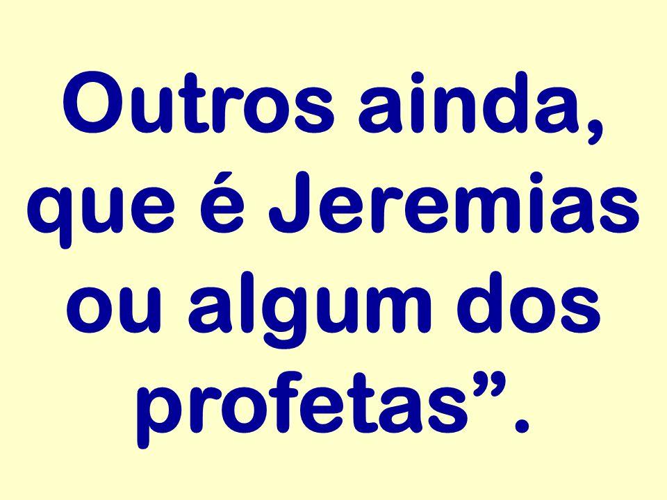 Outros ainda, que é Jeremias ou algum dos profetas .