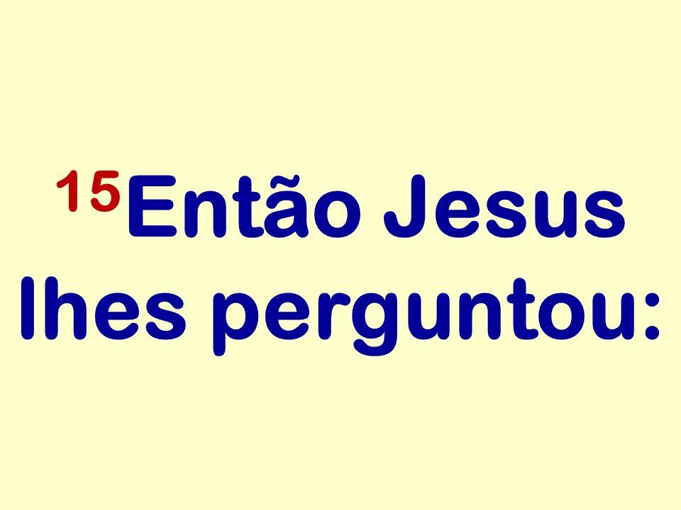 15Então Jesus lhes perguntou: