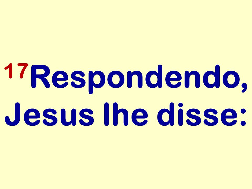 17Respondendo, Jesus lhe disse: