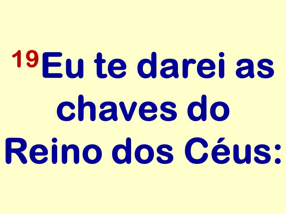 19Eu te darei as chaves do Reino dos Céus: