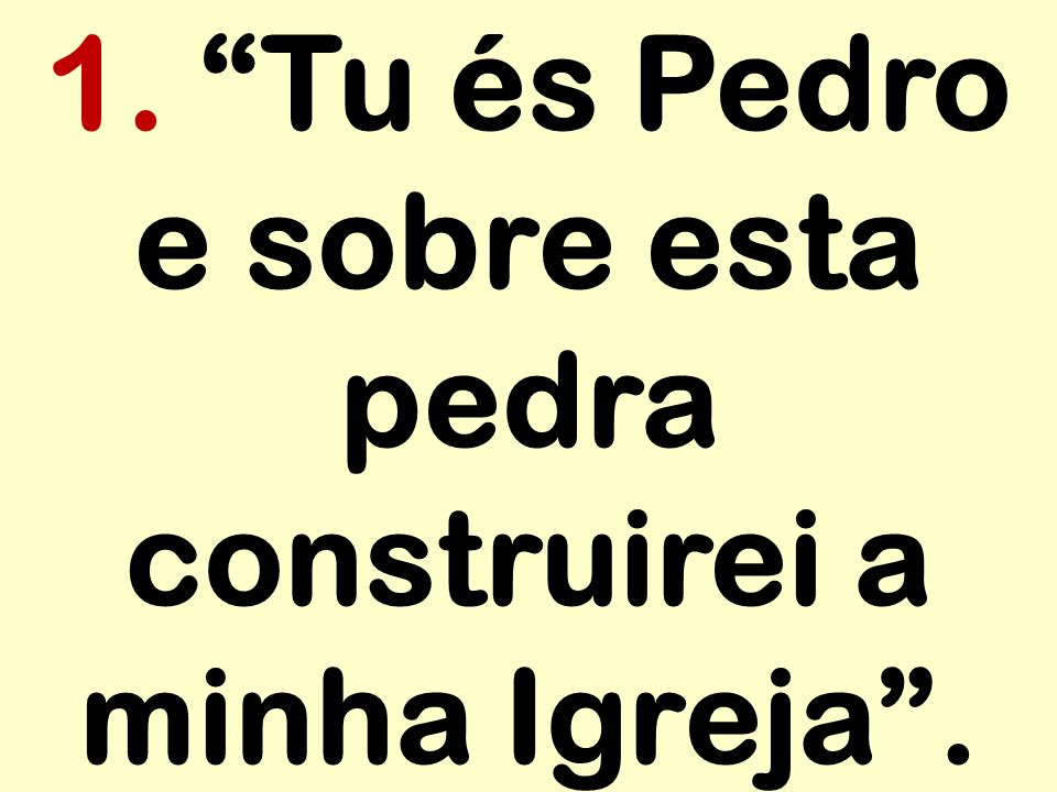 1. Tu és Pedro e sobre esta pedra construirei a minha Igreja .