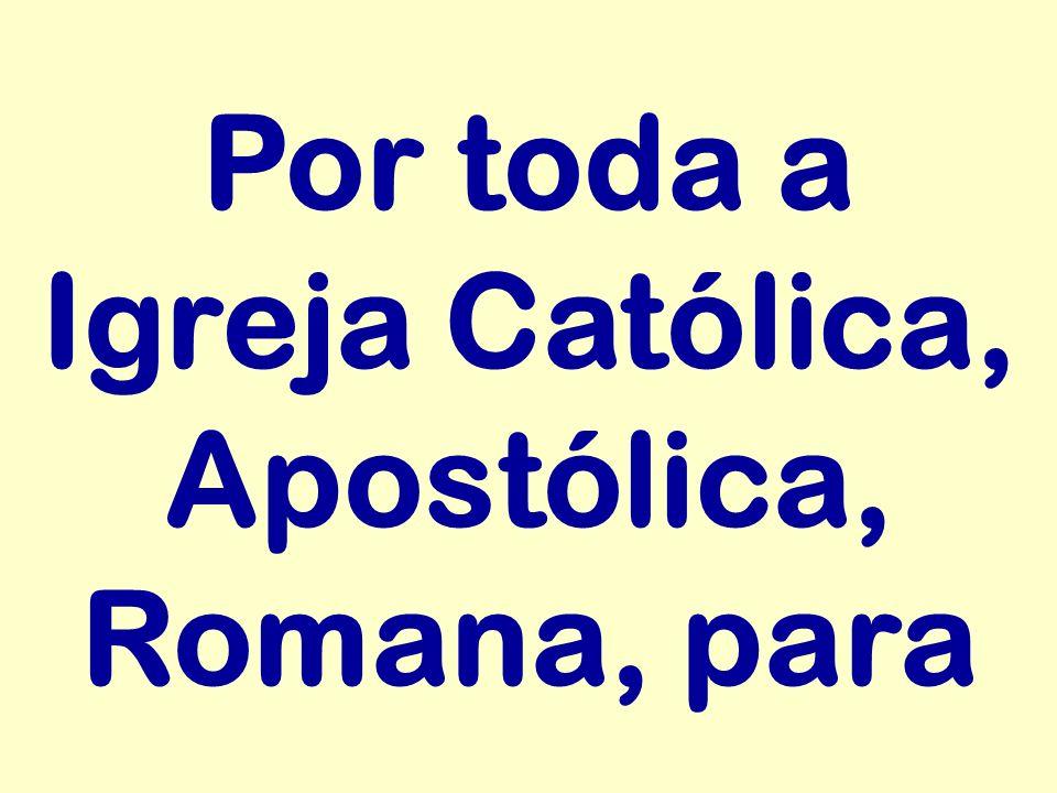 Por toda a Igreja Católica, Apostólica, Romana, para