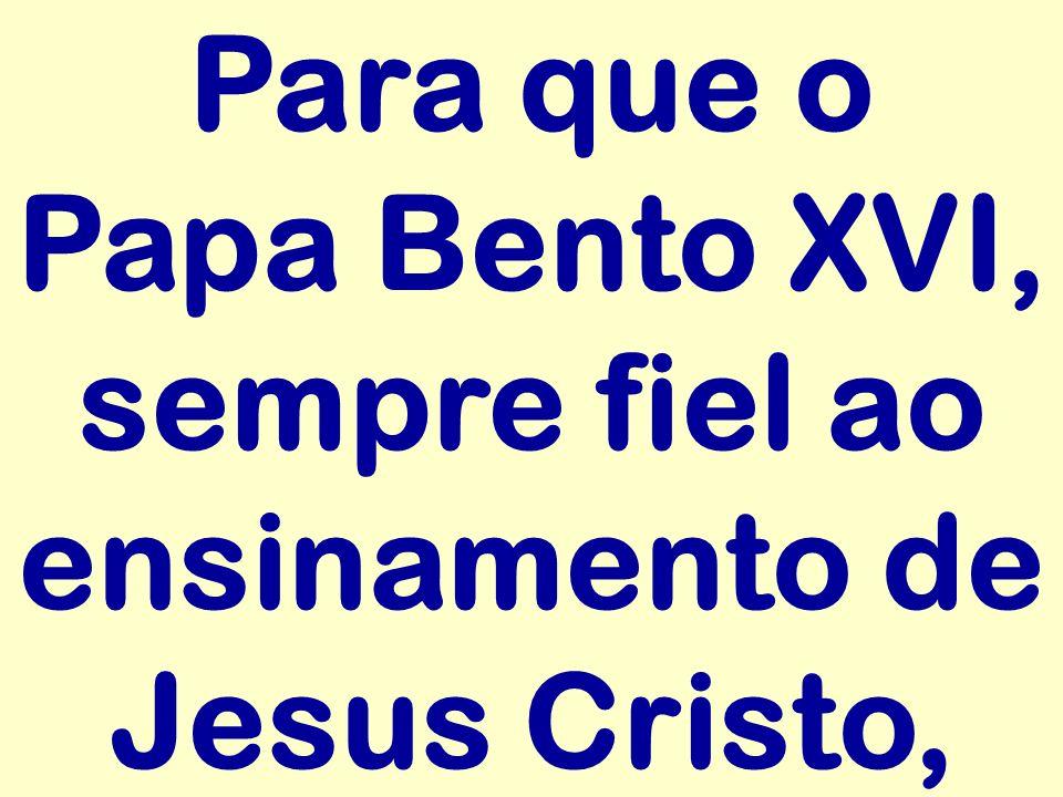 Para que o Papa Bento XVI, sempre fiel ao ensinamento de Jesus Cristo,