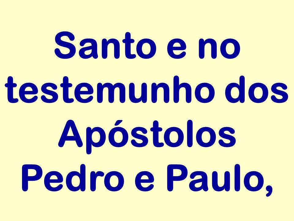 Santo e no testemunho dos Apóstolos Pedro e Paulo,