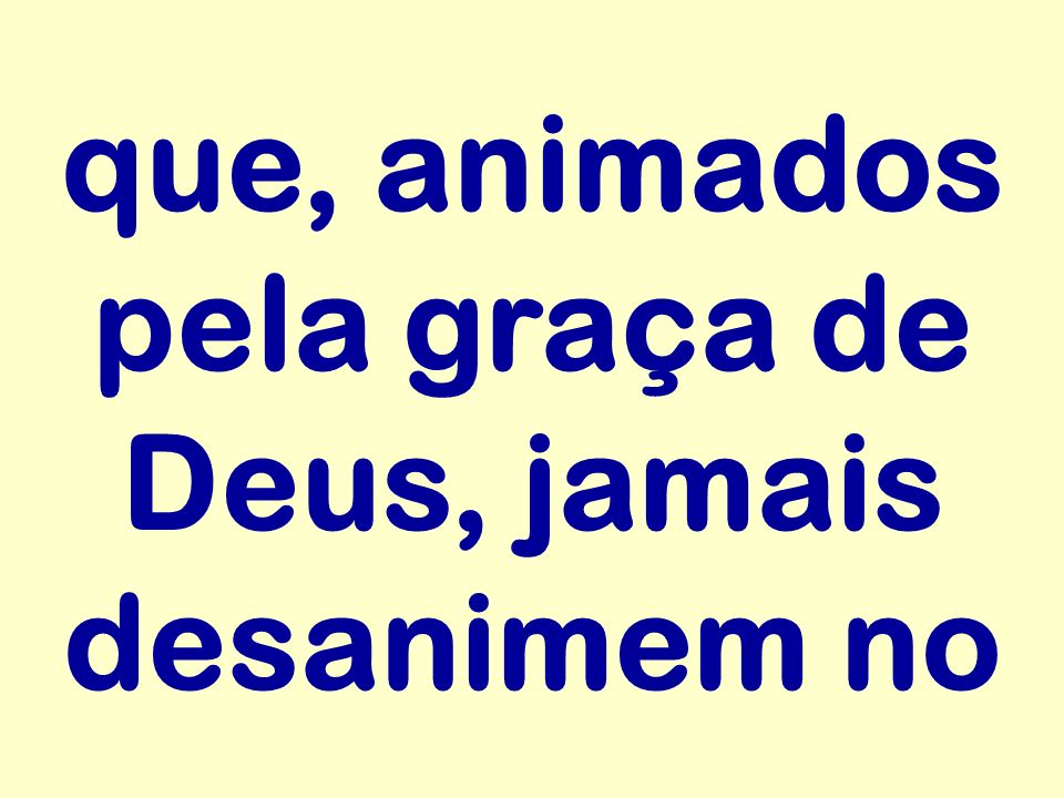 que, animados pela graça de Deus, jamais desanimem no