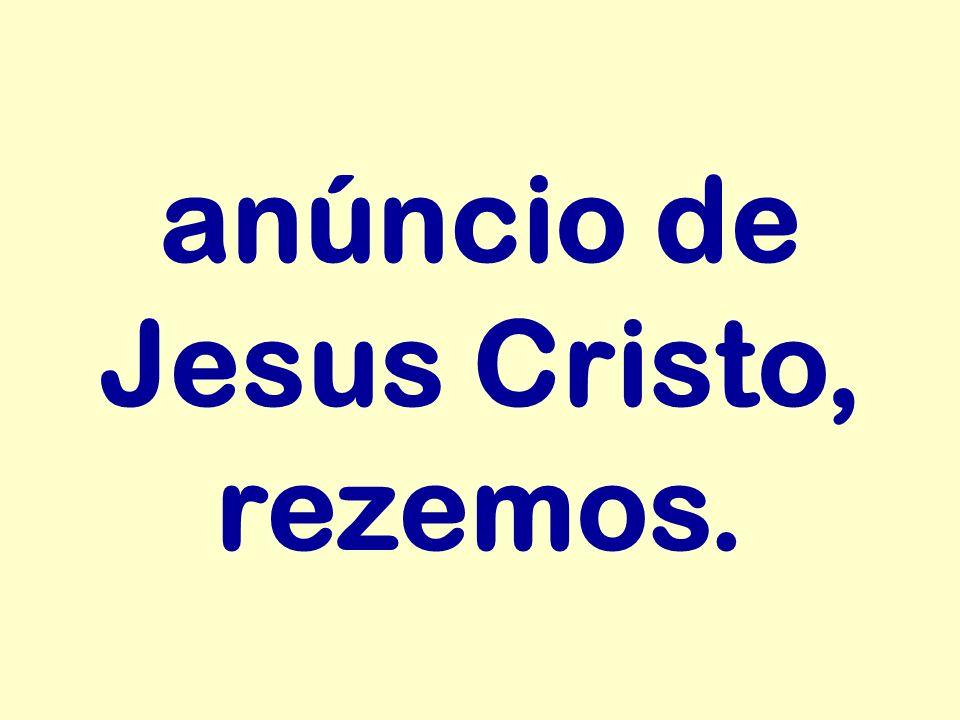 anúncio de Jesus Cristo, rezemos.
