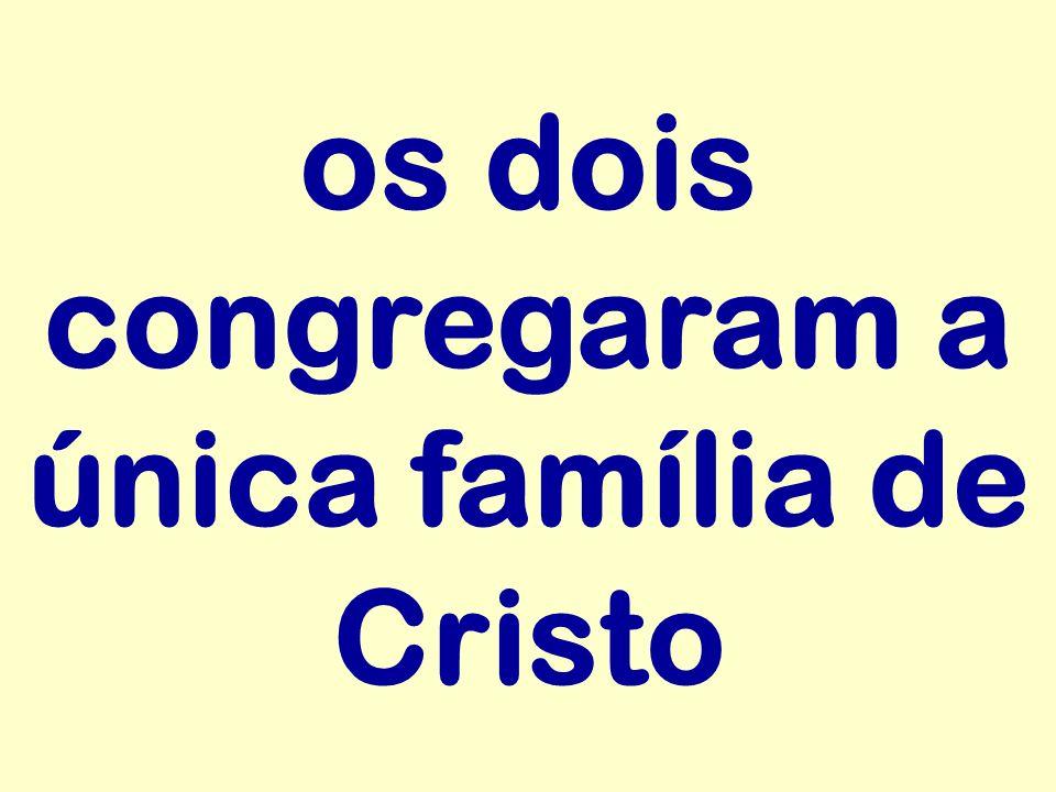 os dois congregaram a única família de Cristo