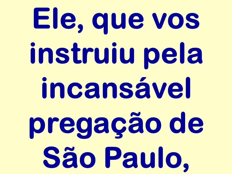 Ele, que vos instruiu pela incansável pregação de São Paulo,