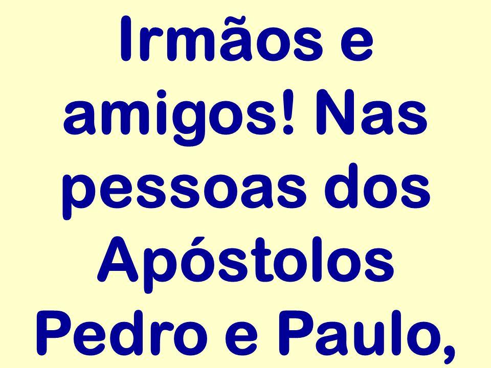 Irmãos e amigos! Nas pessoas dos Apóstolos Pedro e Paulo,