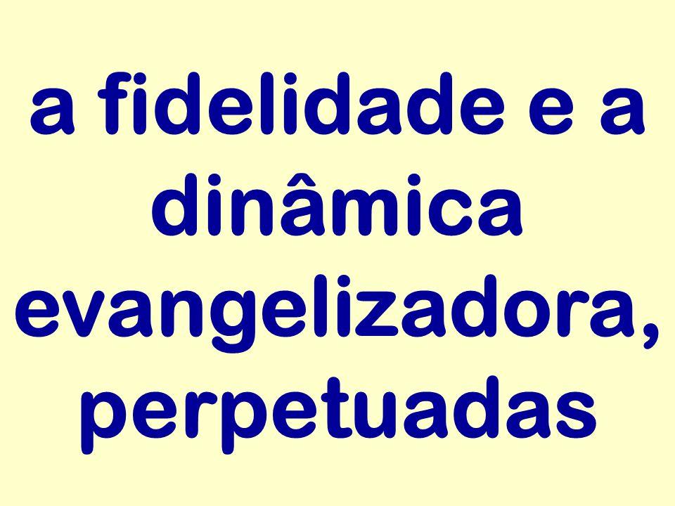 a fidelidade e a dinâmica evangelizadora, perpetuadas