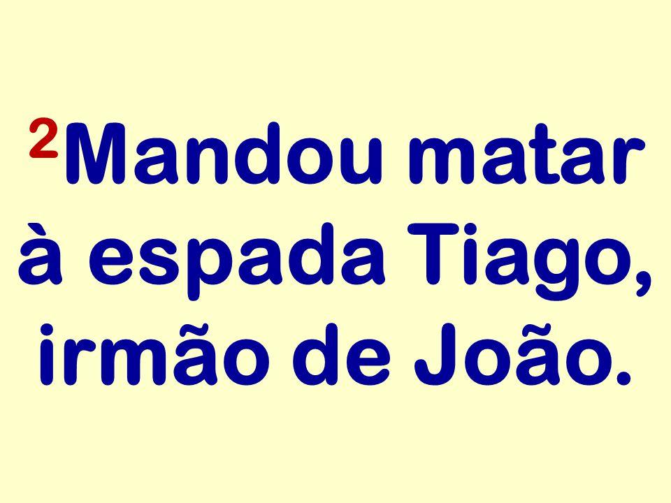2Mandou matar à espada Tiago, irmão de João.
