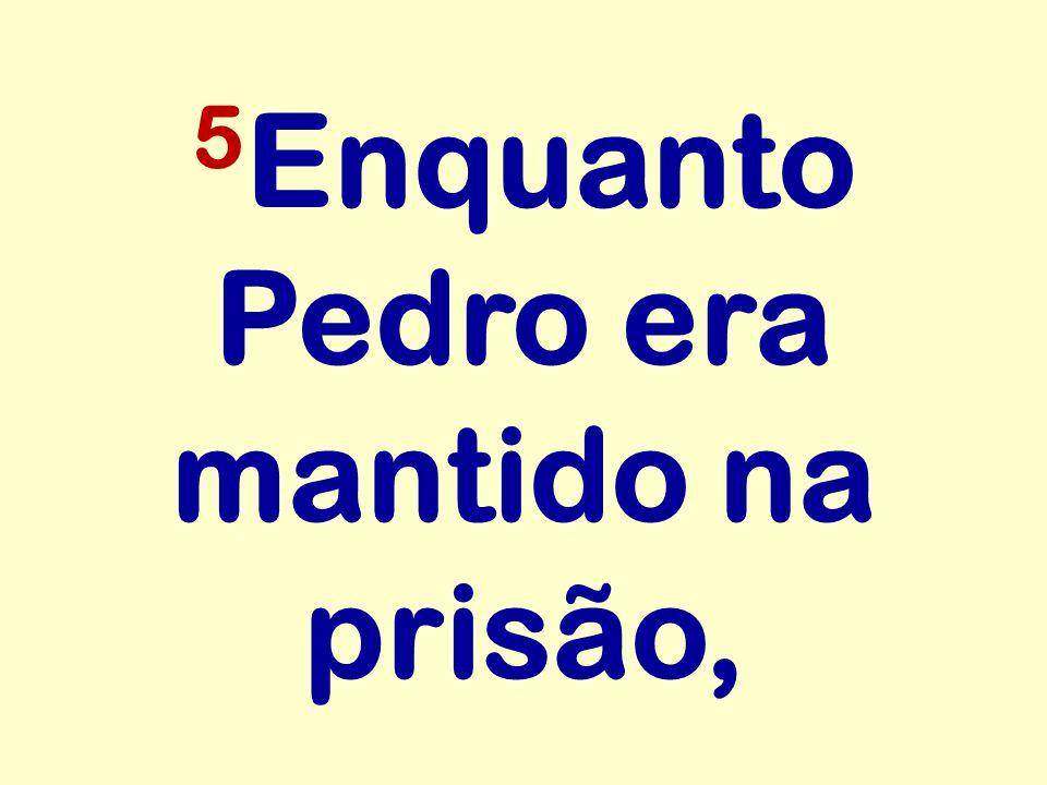 5Enquanto Pedro era mantido na prisão,