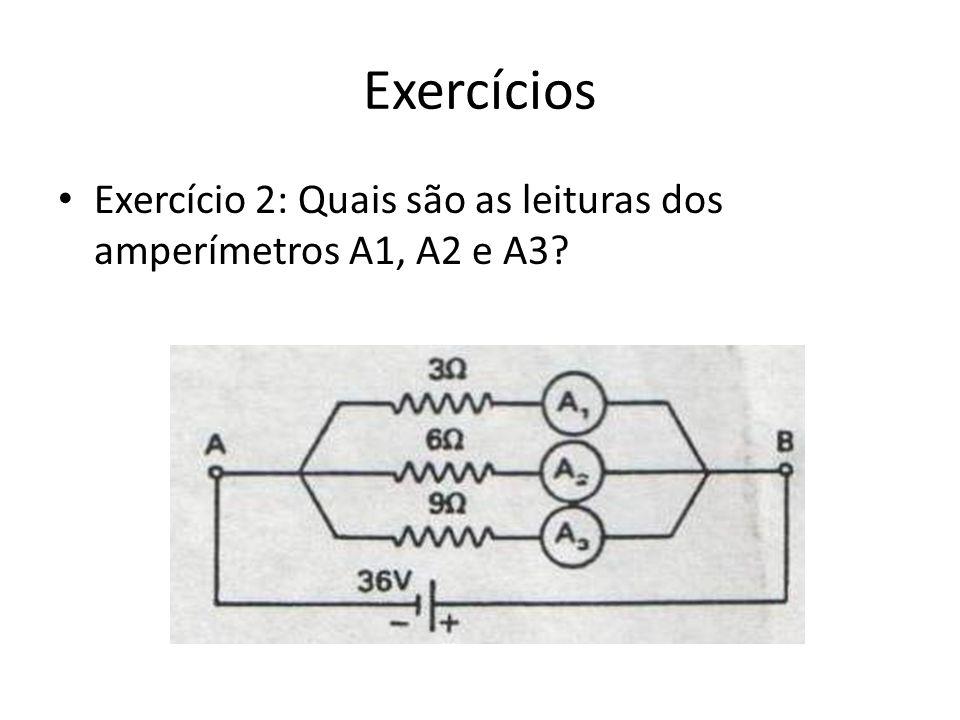 Exercícios Exercício 2: Quais são as leituras dos amperímetros A1, A2 e A3