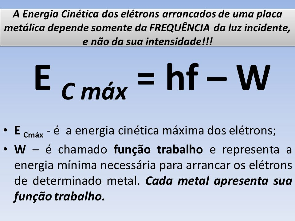 E C máx = hf – W E Cmáx - é a energia cinética máxima dos elétrons;