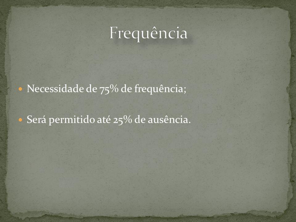 Frequência Necessidade de 75% de frequência;