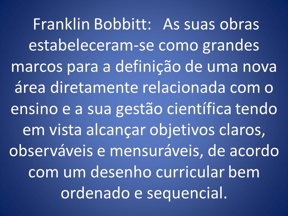 Franklin Bobbitt: As suas obras estabeleceram-se como grandes marcos para a definição de uma nova área diretamente relacionada com o ensino e a sua gestão científica tendo em vista alcançar objetivos claros, observáveis e mensuráveis, de acordo com um desenho curricular bem ordenado e sequencial.