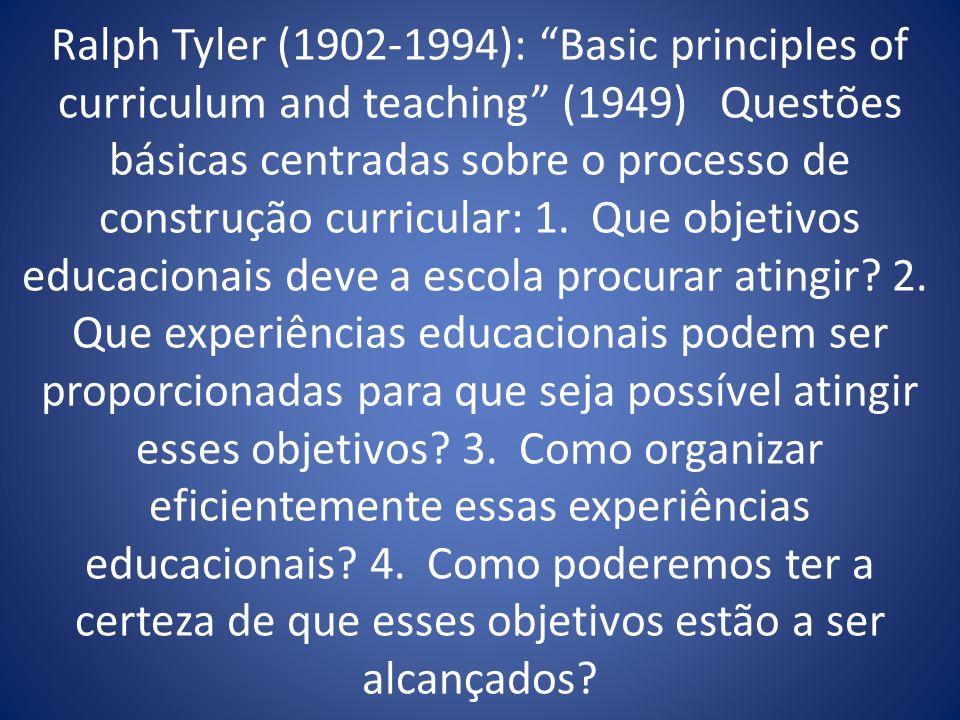 Ralph Tyler (1902-1994): Basic principles of curriculum and teaching (1949) Questões básicas centradas sobre o processo de construção curricular: 1. Que objetivos educacionais deve a escola procurar atingir.
