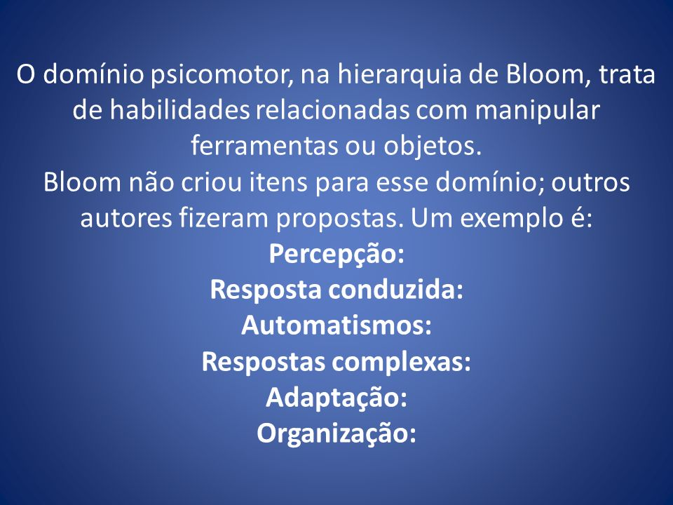 O domínio psicomotor, na hierarquia de Bloom, trata de habilidades relacionadas com manipular ferramentas ou objetos.