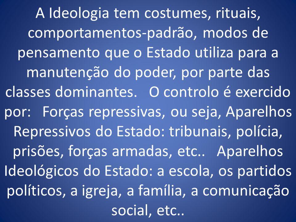 A Ideologia tem costumes, rituais, comportamentos-padrão, modos de pensamento que o Estado utiliza para a manutenção do poder, por parte das classes dominantes.