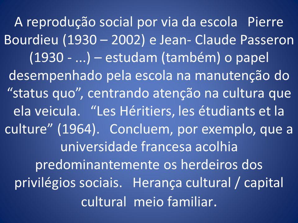 A reprodução social por via da escola Pierre Bourdieu (1930 – 2002) e Jean- Claude Passeron (1930 - ...) – estudam (também) o papel desempenhado pela escola na manutenção do status quo , centrando atenção na cultura que ela veicula.