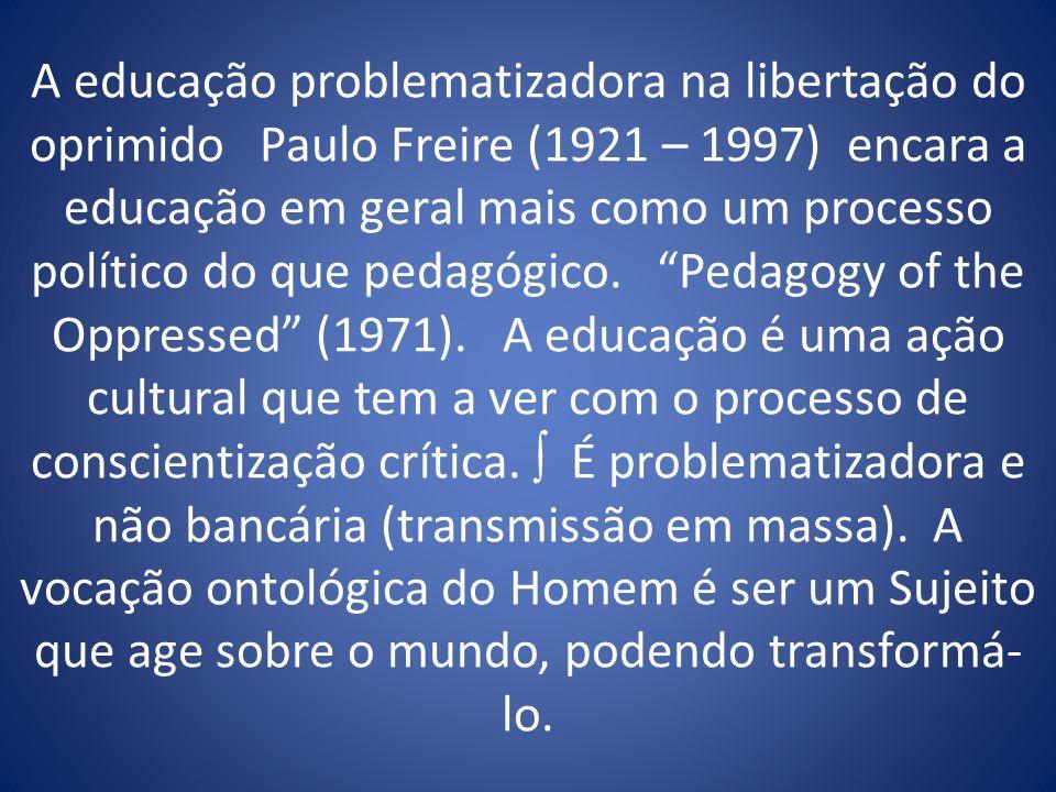 A educação problematizadora na libertação do oprimido Paulo Freire (1921 – 1997) encara a educação em geral mais como um processo político do que pedagógico.