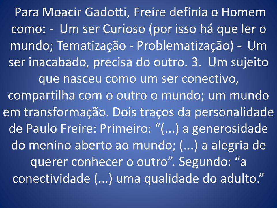 Para Moacir Gadotti, Freire definia o Homem como: - Um ser Curioso (por isso há que ler o mundo; Tematização - Problematização) - Um ser inacabado, precisa do outro.