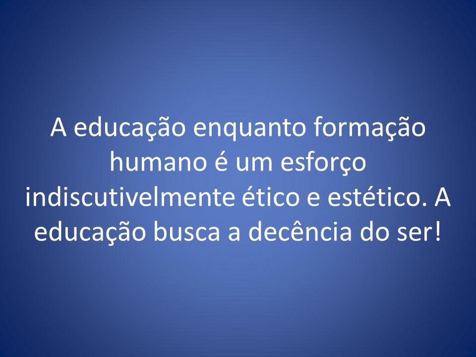A educação enquanto formação humano é um esforço indiscutivelmente ético e estético.