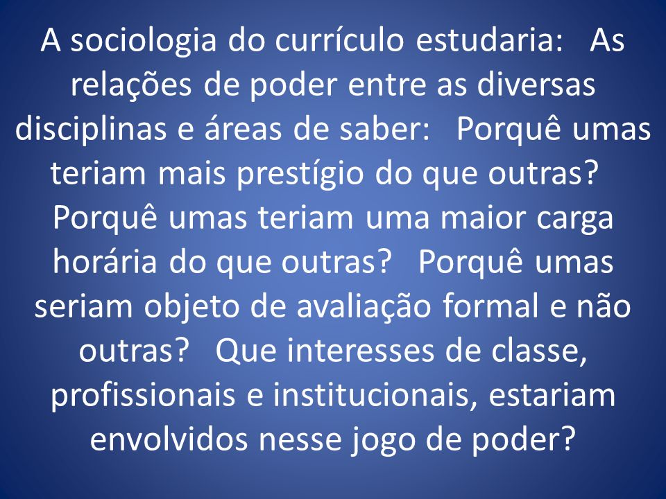 A sociologia do currículo estudaria: As relações de poder entre as diversas disciplinas e áreas de saber: Porquê umas teriam mais prestígio do que outras.