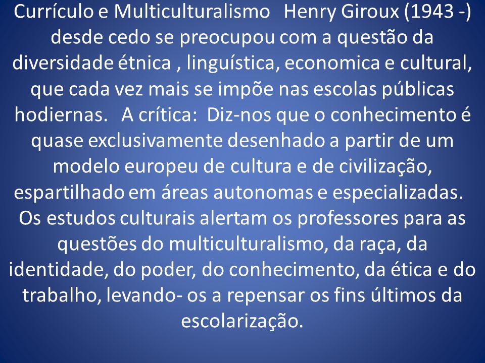 Currículo e Multiculturalismo Henry Giroux (1943 -) desde cedo se preocupou com a questão da diversidade étnica , linguística, economica e cultural, que cada vez mais se impõe nas escolas públicas hodiernas.