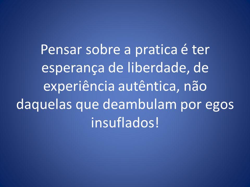 Pensar sobre a pratica é ter esperança de liberdade, de experiência autêntica, não daquelas que deambulam por egos insuflados!
