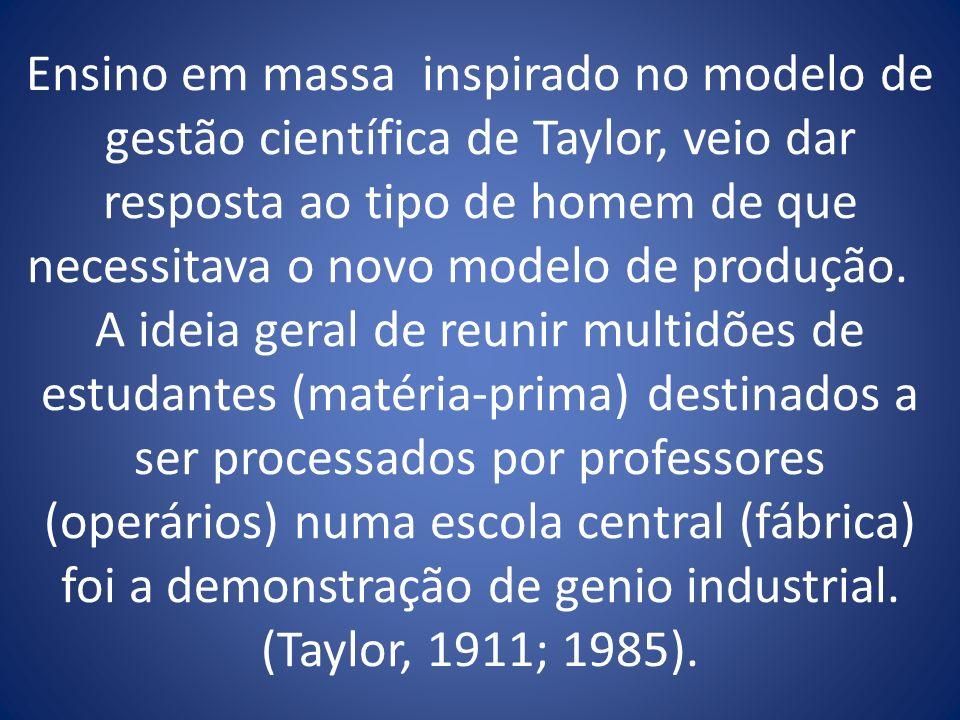 Ensino em massa inspirado no modelo de gestão científica de Taylor, veio dar resposta ao tipo de homem de que necessitava o novo modelo de produção.