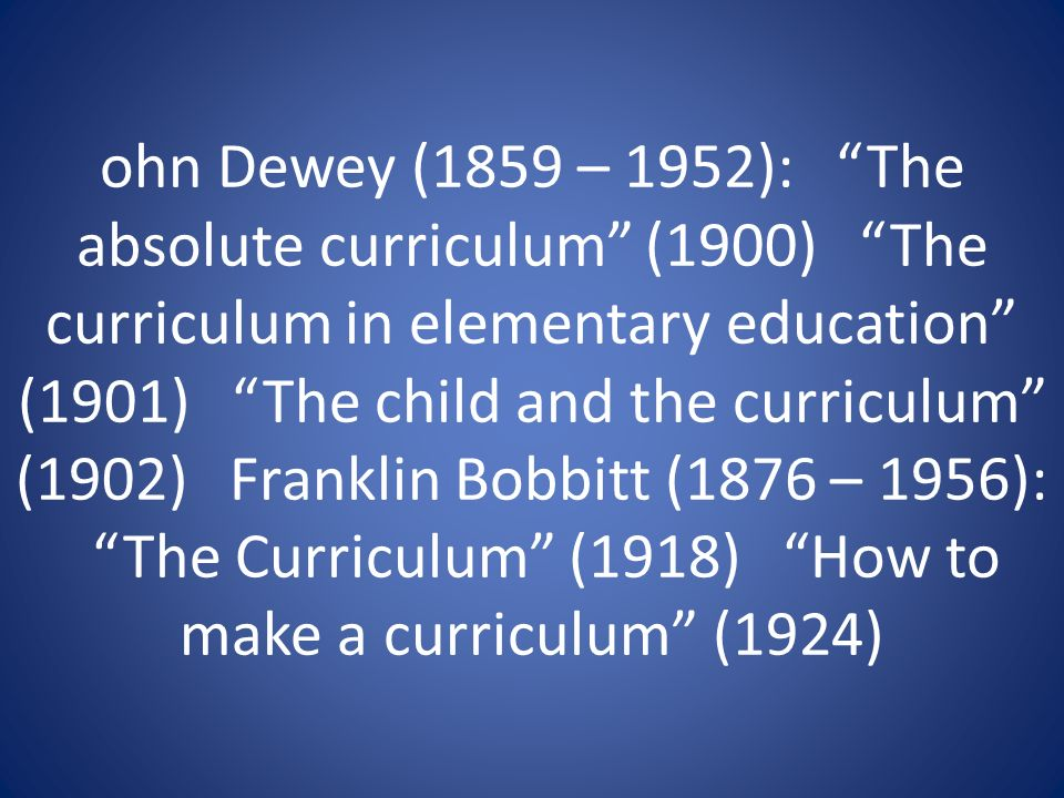 ohn Dewey (1859 – 1952): The absolute curriculum (1900) The curriculum in elementary education (1901) The child and the curriculum (1902) Franklin Bobbitt (1876 – 1956): The Curriculum (1918) How to make a curriculum (1924)