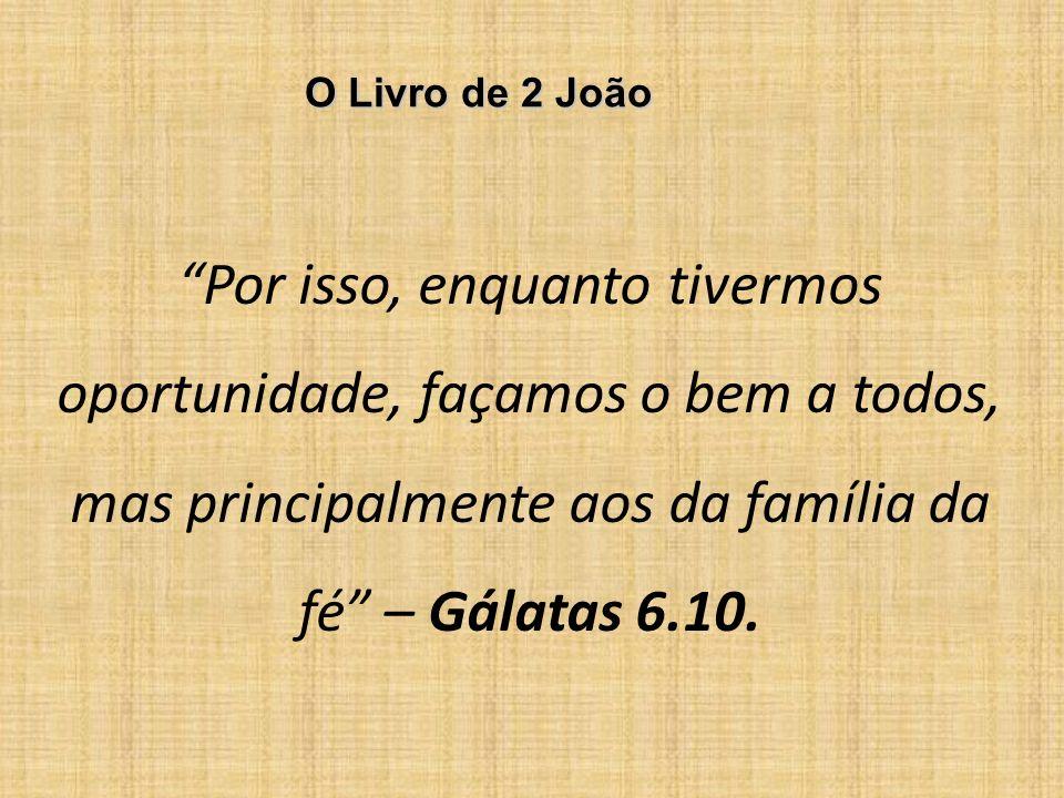 O Livro de 2 João Por isso, enquanto tivermos oportunidade, façamos o bem a todos, mas principalmente aos da família da fé – Gálatas 6.10.