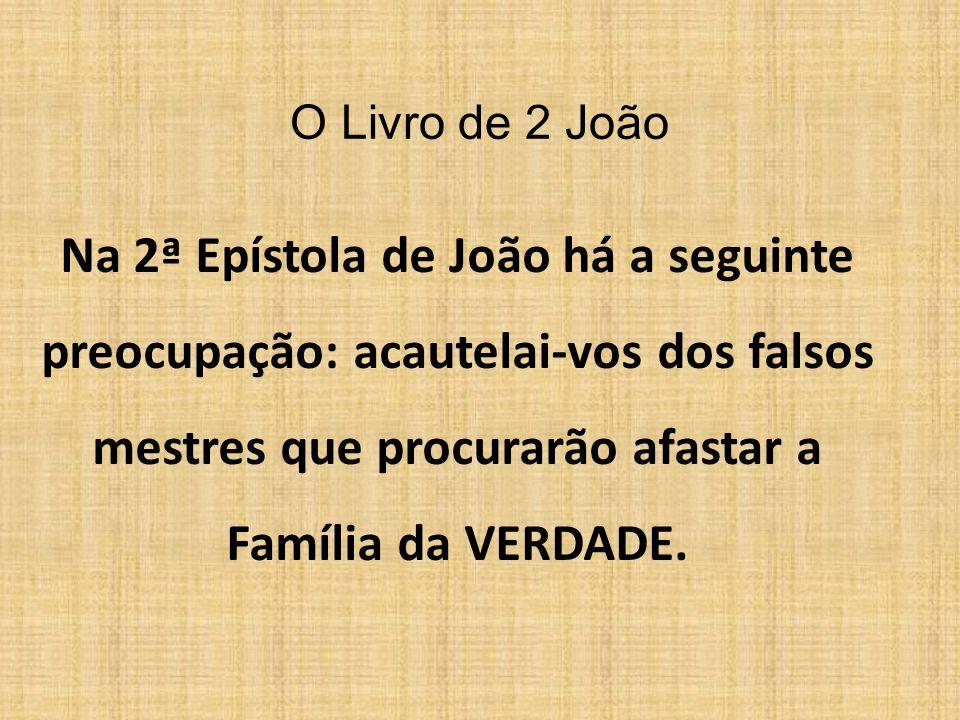 O Livro de 2 João Na 2ª Epístola de João há a seguinte preocupação: acautelai-vos dos falsos mestres que procurarão afastar a Família da VERDADE.