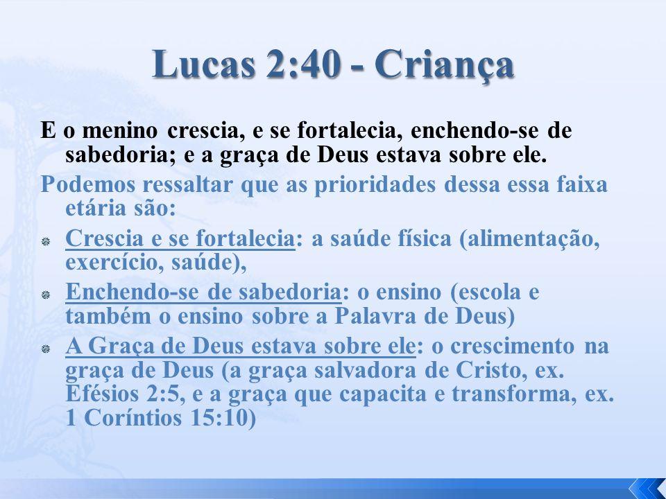 Lucas 2:40 - Criança E o menino crescia, e se fortalecia, enchendo-se de sabedoria; e a graça de Deus estava sobre ele.